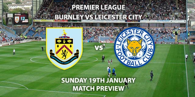 Match Betting Preview - Burnley vs Leicester City. Sunday 19th January 2020, FA Premier League - Turf Moor. Live on Sky Sports Premier League HD – Kick-Off: 14:00 GMT.