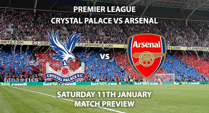 Match Betting Preview - Crystal Palace vs Arsenal. Saturday 11th January 2020, FA Premier League - Selhurst Park. Live on BT Sport 1 – Kick-Off: 12:30 GMT.