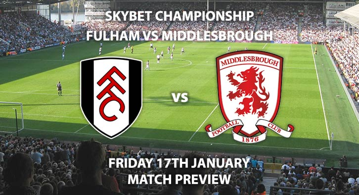 Match Betting Preview - Fulham vs Middlesbrough. Friday 17th January 2020, The Championship - Craven Cottage. Live on Sky Sports Football HD – Kick-Off: 19:45 GMT.