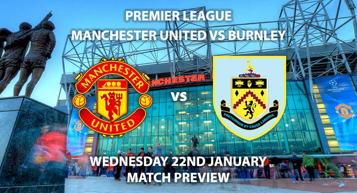Match Betting Preview - Manchester United vs Burnley. Wednesday 22nd January 2020, FA Premier League - Old Trafford. Live on BT Sport 1 – Kick-Off: 20:15 GMT.