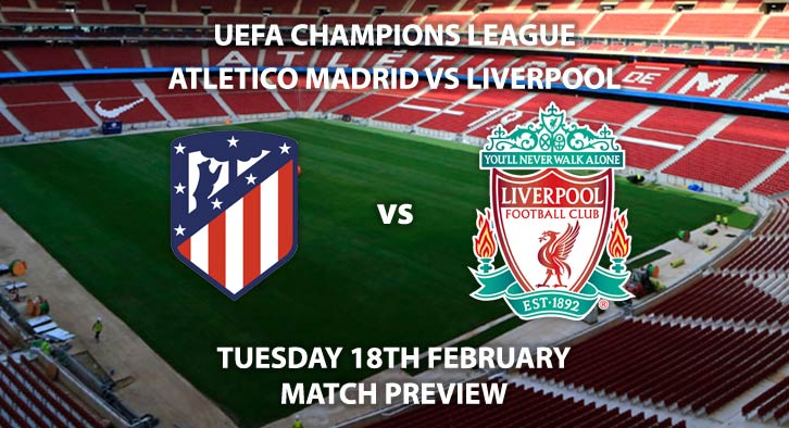 Match Betting Preview - Atletico Madrid vs Liverpool. Tuesday 18th February 2020, UEFA Champions League - Wanda Metropolitano. Live on BT Sport 2 – Kick-Off: 20:00 GMT.