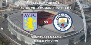 Match Betting Preview - Aston Villa vs Manchester City. Sunday 1st March 2020, Carabao Cup Final - Wembley Stadium. Live on Sky Sports Premier League HD – Kick-Off: 16:30 GMT.