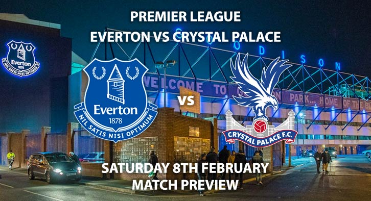 Match Betting Preview - Everton vs Crystal Palace. Saturday 8th February 2020, FA Premier League - Goodison Park. Live on BT Sport 1 – Kick-Off: 12:30 GMT.