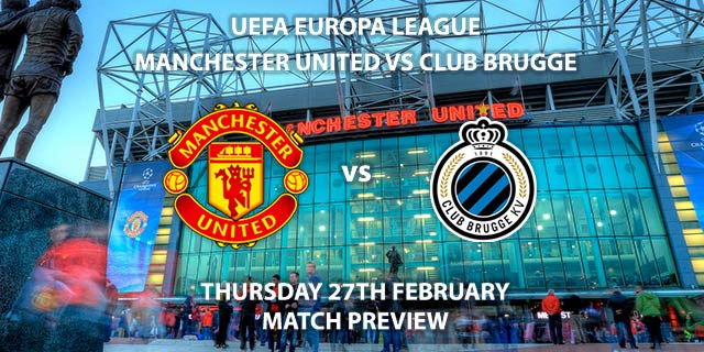 Match Betting Preview - Manchester United vs Club Brugge. Thursday 20th February 2020, UEFA Europa League - Old Trafford. Live on BT Sport 2 – Kick-Off: 20:00 GMT.