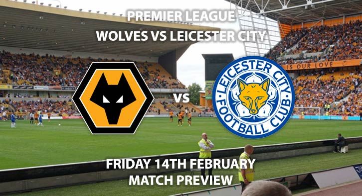Match Betting Preview - Wolves vs Leicester. Friday 14th February 2020, FA Premier League - Molineux. Live on BT Sport 1 HD – Kick-Off: 20:00 GMT.