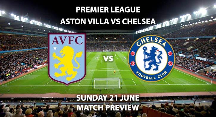 Match Betting Preview - Aston Villa vs Chelsea. Sunday 21st June 2020, FA Premier League, Villa Park. Live on Sky Sports Premier League - Kick-Off: 16:15 BST.