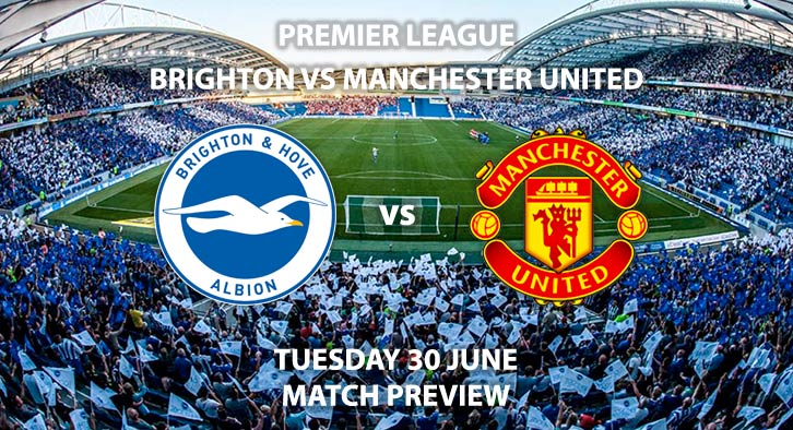 Match Betting Preview - Brighton vs Manchester United. Tuesday 30th June 2020, FA Premier League, Amex Stadium. Live on Sky Sports Action - Kick-Off: 20:15 BST.