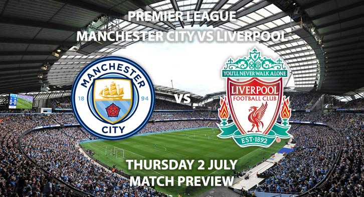 Match Betting Preview - Manchester City vs Liverpool. Thursday 2nd July 2020, FA Premier League, Etihad Stadium. Live on Sky Sports Premier League - Kick-Off: 20:15 BST.
