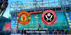 Match Betting Preview - Manchester United vs Sheffield United. Wednesday 24th June 2020, FA Premier League, Old Trafford. Live on Sky Sports Premier League - Kick-Off: 18:00 BST.
