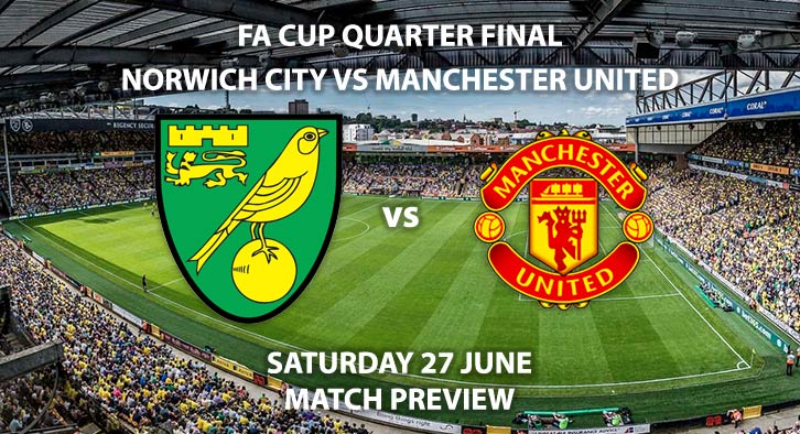 Match Betting Preview - Norwich City vs Manchester United. Saturday 27th June2020, FA Cup Quarter-Final, Carrow Road. Live on BBC 1 - Kick-Off: 17:30 BST.