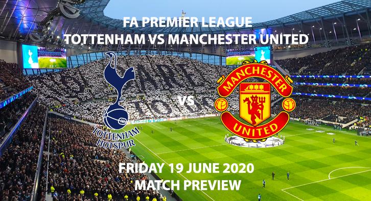 Match Betting Preview - Tottenham vs Manchester United. Friday 19th June 2020, FA Premier League, Tottenham Hotspur Stadium. Live on Sky Sports Premier League - Kick-Off: 20:15 BST.