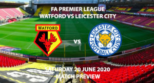 Match Betting Preview - Watford vs Leicester City. Saturday 20th June 2020, FA Premier League, Vicarage Road. Live on BT Sport 1 - Kick-Off: 12:30 BST.