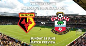 Match Betting Preview - Watford vs Southampton. Sunday 28th June 2020, FA Premier League, Vicarage Road. Live on Sky Sports Action - Kick-Off: 16:30 BST.